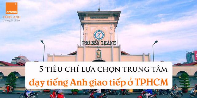 5-tieu-chi-lua-chon-trung-tam-day-tieng-anh-giao-tiep-o-TPHCM