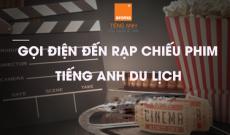 tinh huong gọi dien den rap chieu phim trong tieng anh du lich