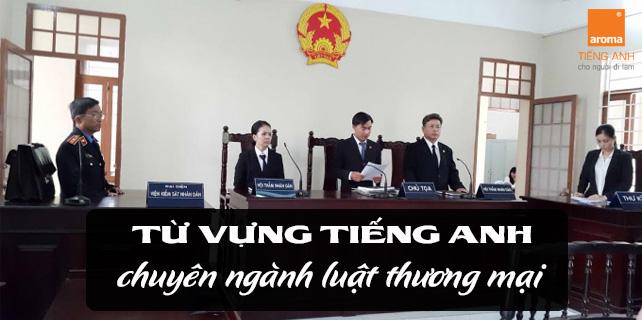 Tu-vung-tieng-anh-chuyen-nganh-luat-thuong-mai-cho-nguoi-di-lam